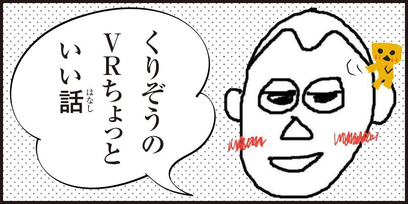 くりぞう監督のVRちょっといい話 2018年下半期編